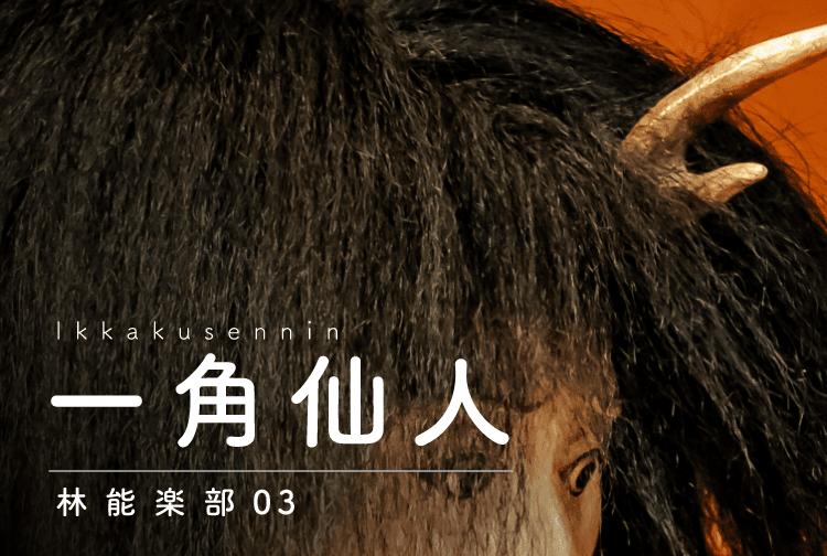 Ikkakusennin 一角仙人 林能楽部03